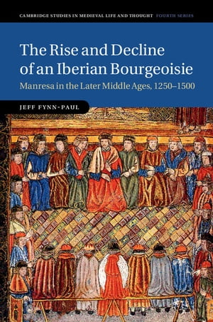 The Rise and Decline of an Iberian Bourgeoisie Manresa in the Later Middle Ages,  1250?1500