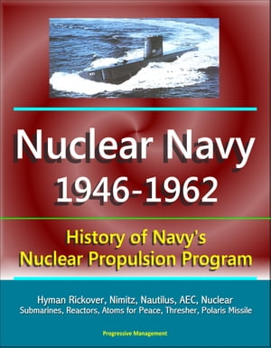 Nuclear Navy 1946-1962: History of Navy's Nuclear Propulsion Program - Hyman Rickover,  Nimitz,  Nautilus,  AEC,  Nuclear Submarines,  Reactors,  Atoms for