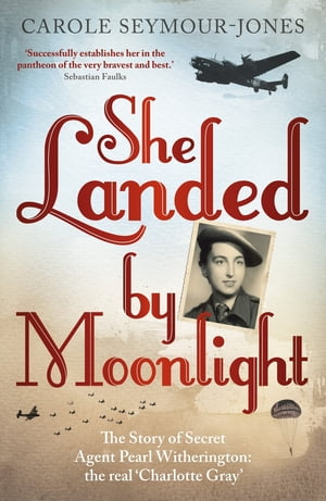 She Landed By Moonlight The Story of Secret Agent Pearl Witherington: the 'real Charlotte Gray'