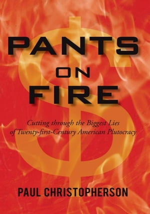 Pants on Fire Cutting through the Biggest Lies of Twenty-first-Century American Plutocracy