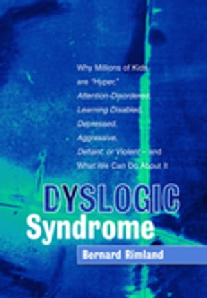 "Dyslogic Syndrome Why Millions of Kids are ""Hyper, "" Attention-Disordered,  Learning Disabled,  Depressed,  Aggressive,  Defiant,  or Violent - and What We"