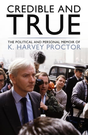 Credible and True The Political and Personal Memoir of K. Harvey Proctor