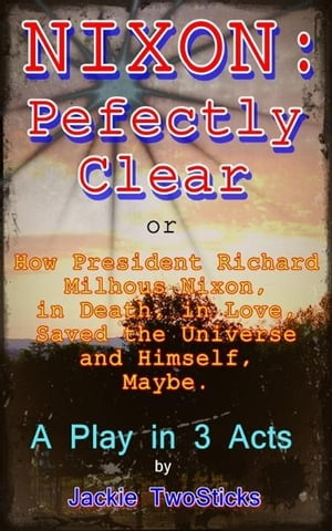 Nixon: Perfectly Clear. How Richard M. Nixon,  in Death,  in Love,  Saved the Universe,  and Himself. Maybe.