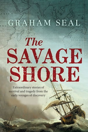 The Savage Shore Extraordinary Stories of Survival and Tragedy from the Early Voyages of Discovery