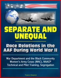 Separate and Unequal: Race Relations in the AAF During World War II - War Department and the Black Community, Women's Army Corps (WAC), NAACP, Technical and Pilot Training, Segregation