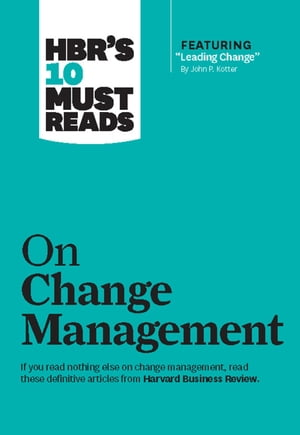 HBR's 10 Must Reads on Change Management (including featured article Leading Change, by John P. Ko
