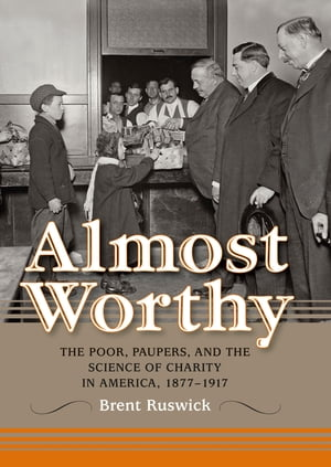 Almost Worthy The Poor,  Paupers,  and the Science of Charity in America,  1877-1917