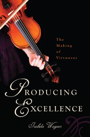 Producing Excellence The Making of Virtuosos