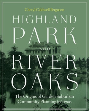 Highland Park and River Oaks The Origins of Garden Suburban Community Planning in Texas