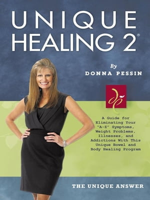 Unique Healing 2� A Guide for Eliminating Your ?A-Z? Symptoms,  Weight Problems,  Illnesses,  and Addictions With This Unique Bowel and Body Healing Prog