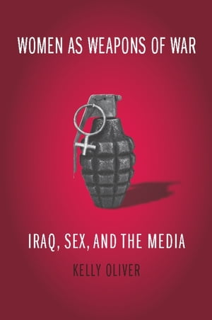 Women as Weapons of War Iraq,  Sex,  and the Media