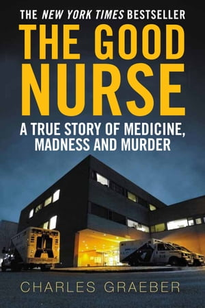 The Good Nurse A True Story of Medicine,  Madness and Murder
