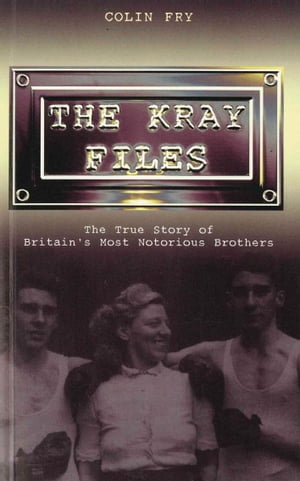 The Kray Files The True Story of Britain's Most Notorious Murderers