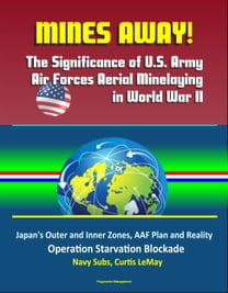 Mines Away! The Significance of U.S. Army Air Forces Aerial Minelaying in World War II: Japan's Outer and Inner Zones, AAF Plan and Reality, Operation Starvation Blockade, Navy Subs, Curtis LeMay