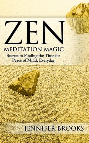 Zen Meditation Magic Secrets to Finding the Time for Peace of Mind,  Every Day