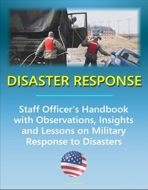 Disaster Response: Staff Officer's Handbook with Observations,  Insights,  and Lessons - Comprehensive Information on Military Response to Natural Disas