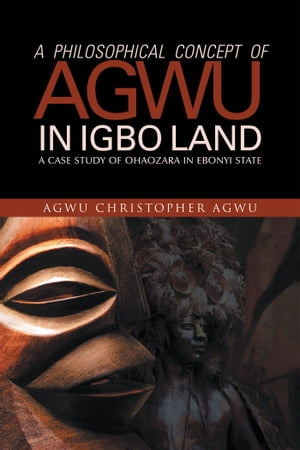 A PHILOSOPHICAL CONCEPT OF AGWU IN IGBO LAND A CASE STUDY OF OHAOZARA IN EBONYI STATE
