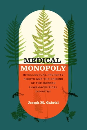 Medical Monopoly Intellectual Property Rights and the Origins of the Modern Pharmaceutical Industry