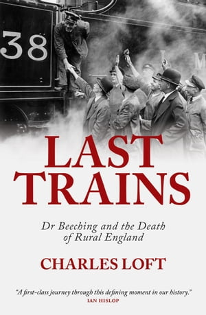Last Trains Dr Beeching and the death of rural England
