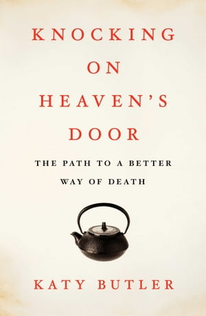Knocking on Heaven's Door The Path to a Better Way of Death