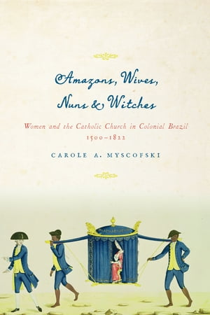 Amazons,  Wives,  Nuns,  and Witches Women and the Catholic Church in Colonial Brazil,  1500-1822