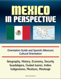Mexico in Perspective - Orientation Guide and Spanish (Mexican) Cultural Orientation: Geography, History, Economy, Security, Guadalajara, Ciudad Juarez, Indios, Indigenismo, Mestizos, Mestizaje