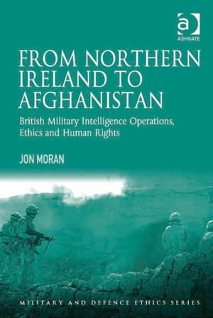 From Northern Ireland to Afghanistan British Military Intelligence Operations,  Ethics and Human Rights