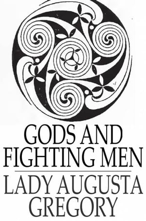 Gods and Fighting Men The Story of the Tuatha de Danaan and of the Fianna of Ireland