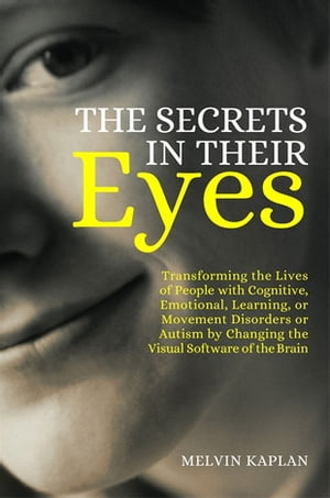 The Secrets in Their Eyes Transforming the Lives of People with Cognitive,  Emotional,  Learning,  or Movement Disorders or Autism by Changing the Visual