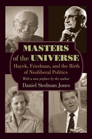 Masters of the Universe Hayek,  Friedman,  and the Birth of Neoliberal Politics