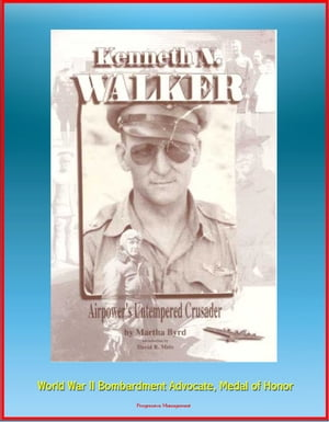 Kenneth N. Walker: Airpower's Untempered Crusader - World War II Bombardment Advocate, Medal of Hono