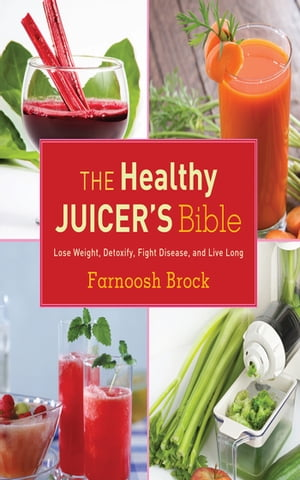 The Healthy Juicer's Bible Lose Weight,  Detoxify,  Fight Disease,  and Live Long
