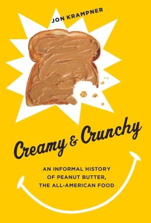 Creamy and Crunchy An Informal History of Peanut Butter,  the All-American Food