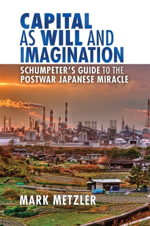Capital as Will and Imagination Schumpeter?s Guide to the Postwar Japanese Miracle