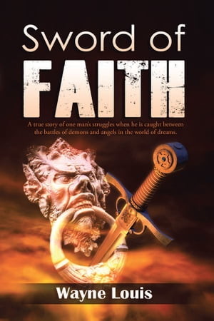Sword of Faith A true story of one man?s struggles when he is caught between the battles of demons and angels in the world of dreams.
