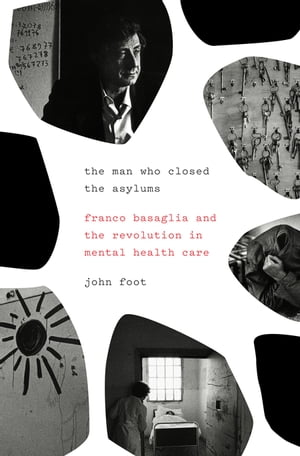 The Man Who Closed the Asylums Franco Basaglia and the Revolution in Mental Health Care