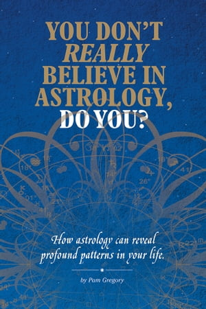 YOU DON?T REALLY BELIEVE IN ASTROLOGY,  DO YOU? How astrology reveals profound patterns in your life