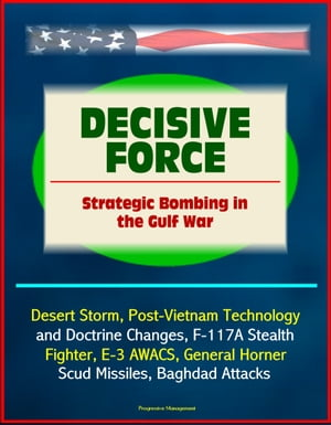 Decisive Force: Strategic Bombing in the Gulf War - Desert Storm,  Post-Vietnam Technology and Doctrine Changes,  F-117A Stealth Fighter,  E-3 AWACS,  Gen