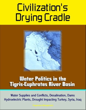 Civilization's Drying Cradle: Water Politics in the Tigris-Euphrates River Basin - Water Supplies and Conflicts,  Desalination,  Dams,  Hydroelectric Pla