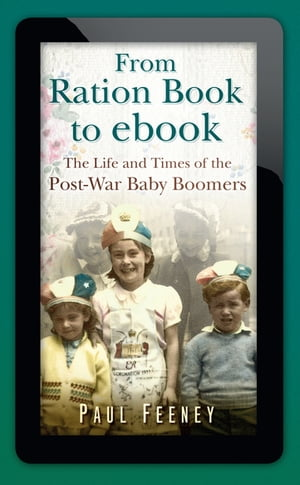 From Ration Book to ebook The Life and Times of the Post-War Baby Boomers