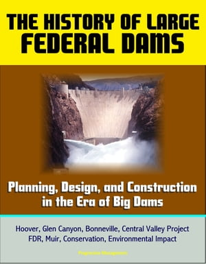 The History of Large Federal Dams: Planning,  Design,  and Construction in the Era of Big Dams - Hoover,  Glen Canyon,  Bonneville,  Central Valley Project
