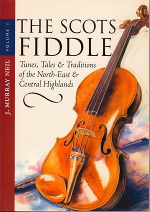The Scots Fiddle (Vol 1) Tunes,  Tales & Traditions of the North-East & Central Highlands