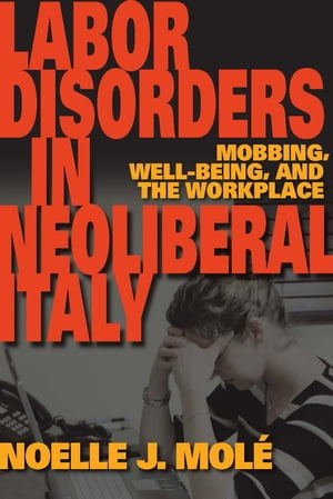 Labor Disorders in Neoliberal Italy Mobbing,  Well-Being,  and the Workplace