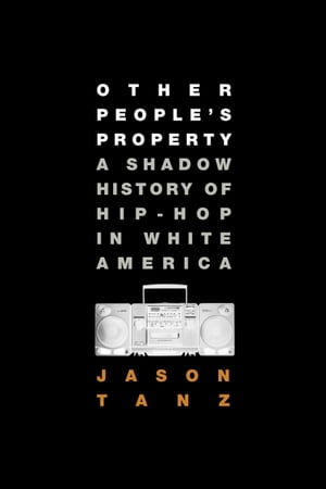 Other People's Property A Shadow History of Hip-Hop in White America