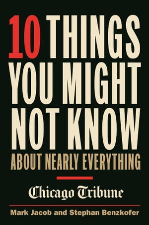 10 Things You Might Not Know About Nearly Everything A collection of fascinating historical,  scientific and cultural facts about people,  places and th