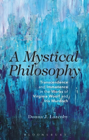 A Mystical Philosophy Transcendence and Immanence in the Works of Virginia Woolf and Iris Murdoch