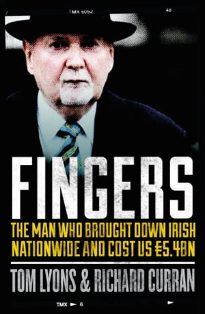 Fingers: The Man Who Brought Down Irish Nationwide and Cost Us  5.4bn: Michael Fingleton: The Man Wh