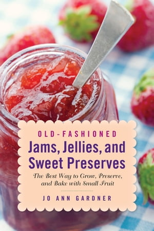 Old-Fashioned Jams,  Jellies,  and Sweet Preserves The Best Way to Grow,  Preserve,  and Bake with Small Fruit