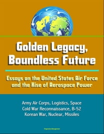 Golden Legacy, Boundless Future: Essays on the United States Air Force and the Rise of Aerospace Power - Army Air Corps, Logistics, Space, Cold War Reconnaissance, B-52, Korean War, Nuclear, Missiles