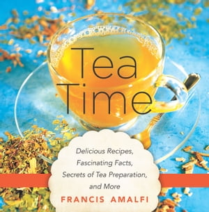 Tea Time Delicious Recipes,  Fascinating Facts,  Secrets of Tea Preparation,  and More